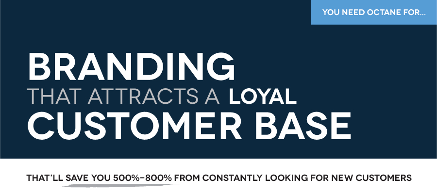 Octane specializes in BRANDING that ATTRACTS LOYAL CUSTOMERS