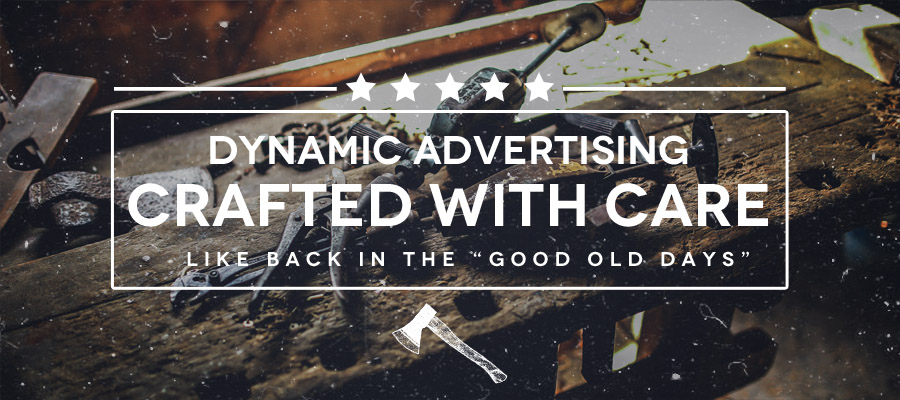 Dynamic Advertising | Crafted With Care | Like Back In The Good Old Days